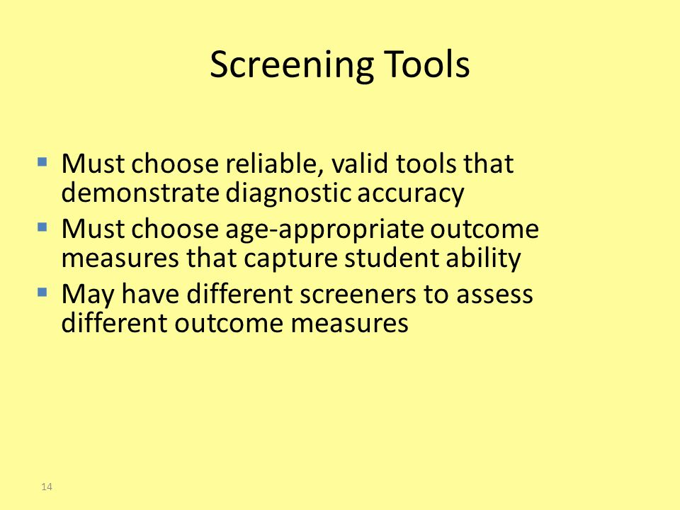 Screening Tools  Must choose reliable, valid tools that demonstrate diagnostic accuracy  Must choose age-appropriate outcome measures that capture student ability  May have different screeners to assess different outcome measures 14