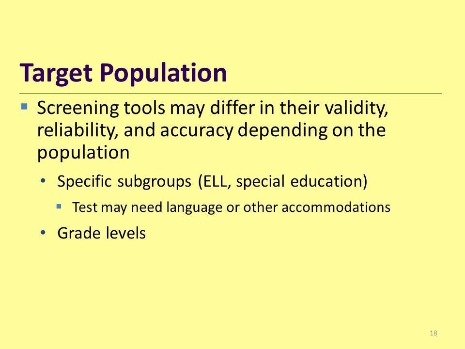  Screening tools may differ in their validity, reliability, and accuracy depending on the population Specific subgroups (ELL, special education)  Test may need language or other accommodations Grade levels Target Population 18