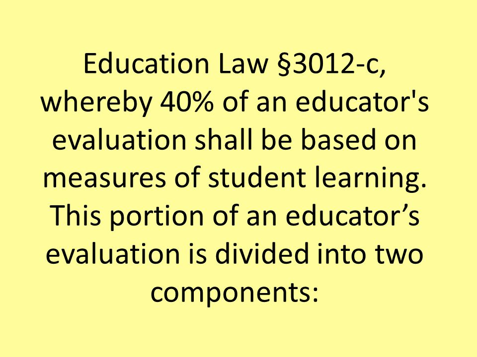 Education Law §3012-c, whereby 40% of an educator s evaluation shall be based on measures of student learning.