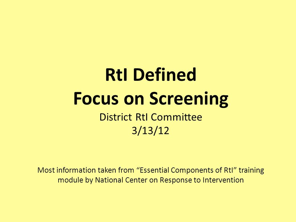 RtI Defined Focus on Screening District RtI Committee 3/13/12 Most information taken from Essential Components of RtI training module by National Center on Response to Intervention
