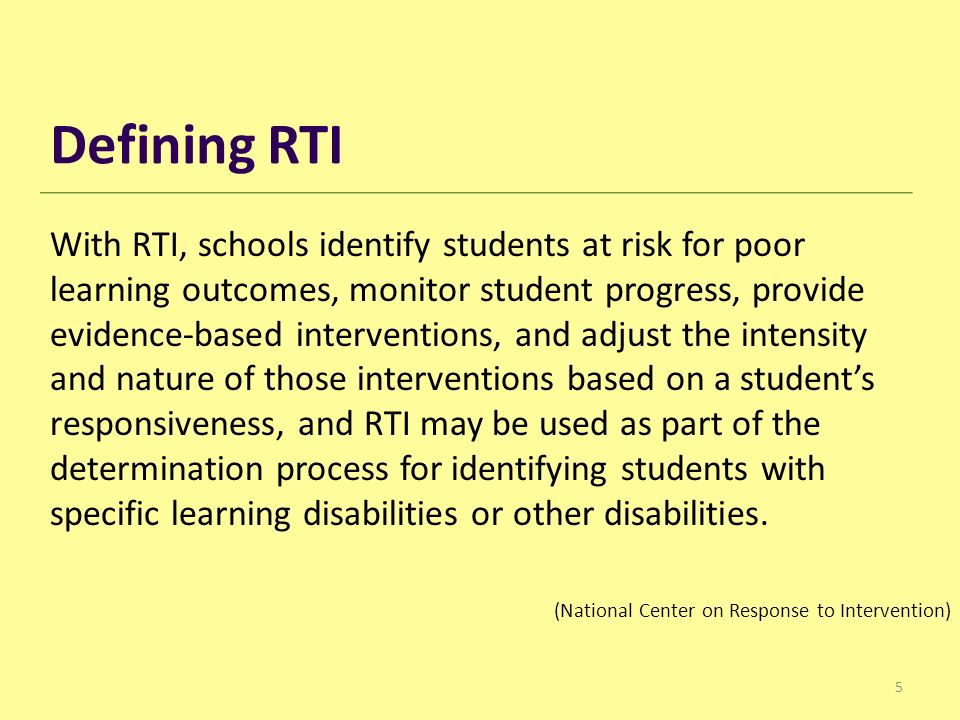 5 With RTI, schools identify students at risk for poor learning outcomes, monitor student progress, provide evidence-based interventions, and adjust the intensity and nature of those interventions based on a student's responsiveness, and RTI may be used as part of the determination process for identifying students with specific learning disabilities or other disabilities.