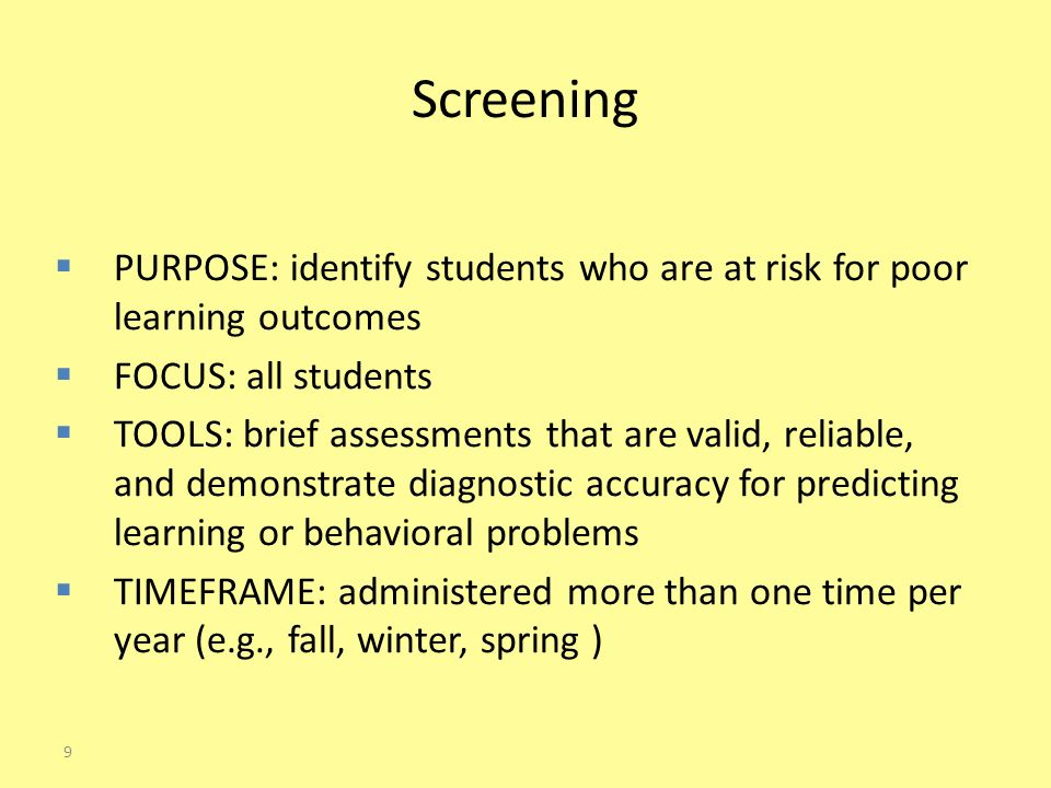 Screening  PURPOSE: identify students who are at risk for poor learning outcomes  FOCUS: all students  TOOLS: brief assessments that are valid, reliable, and demonstrate diagnostic accuracy for predicting learning or behavioral problems  TIMEFRAME: administered more than one time per year (e.g., fall, winter, spring ) 9
