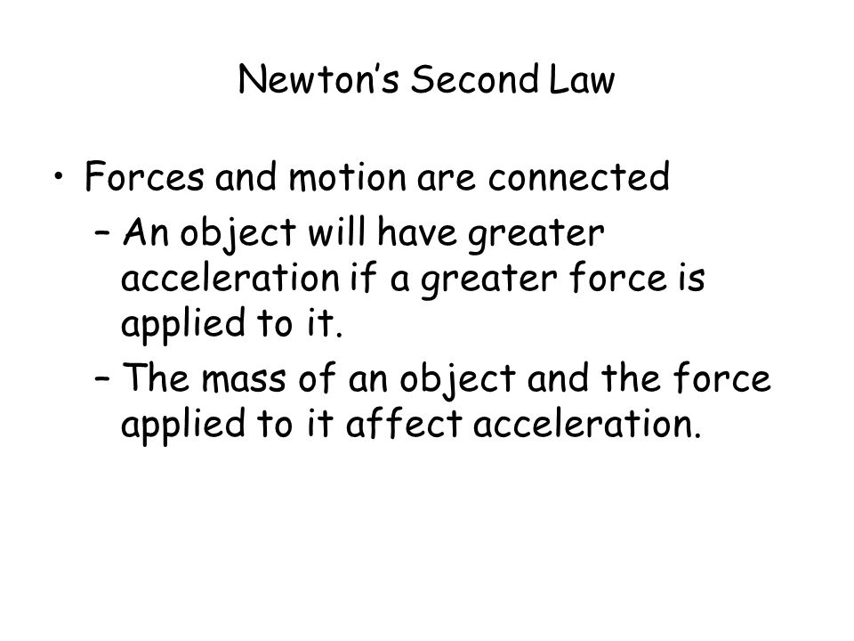Newton's Second Law Forces and motion are connected –An object will have greater acceleration if a greater force is applied to it.