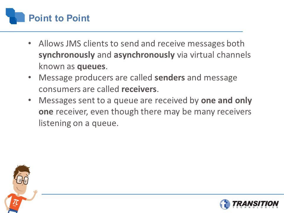 Point to Point Allows JMS clients to send and receive messages both synchronously and asynchronously via virtual channels known as queues.