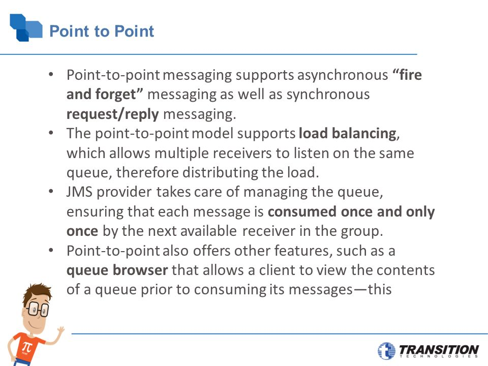 Point to Point Point-to-point messaging supports asynchronous fire and forget messaging as well as synchronous request/reply messaging.