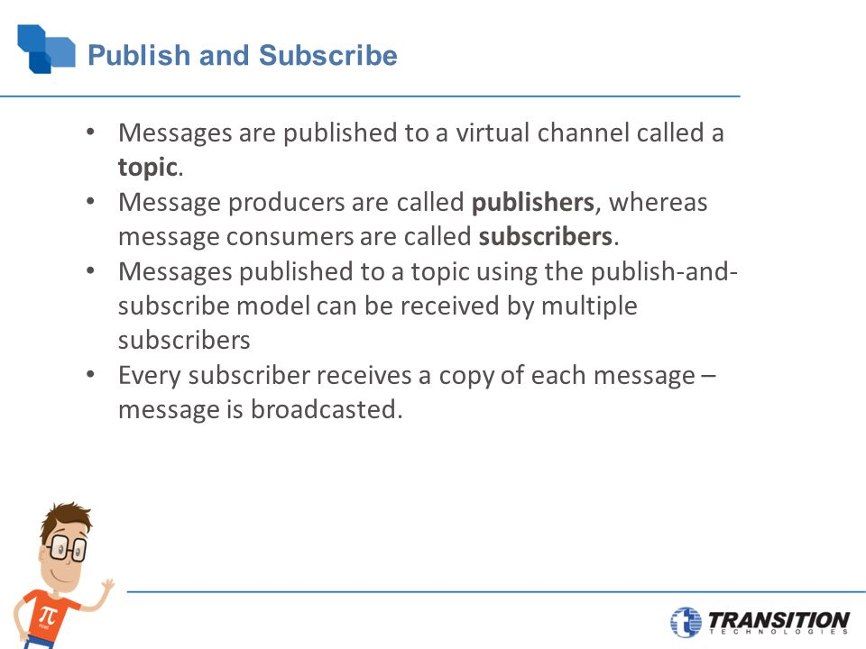 Publish and Subscribe Messages are published to a virtual channel called a topic.