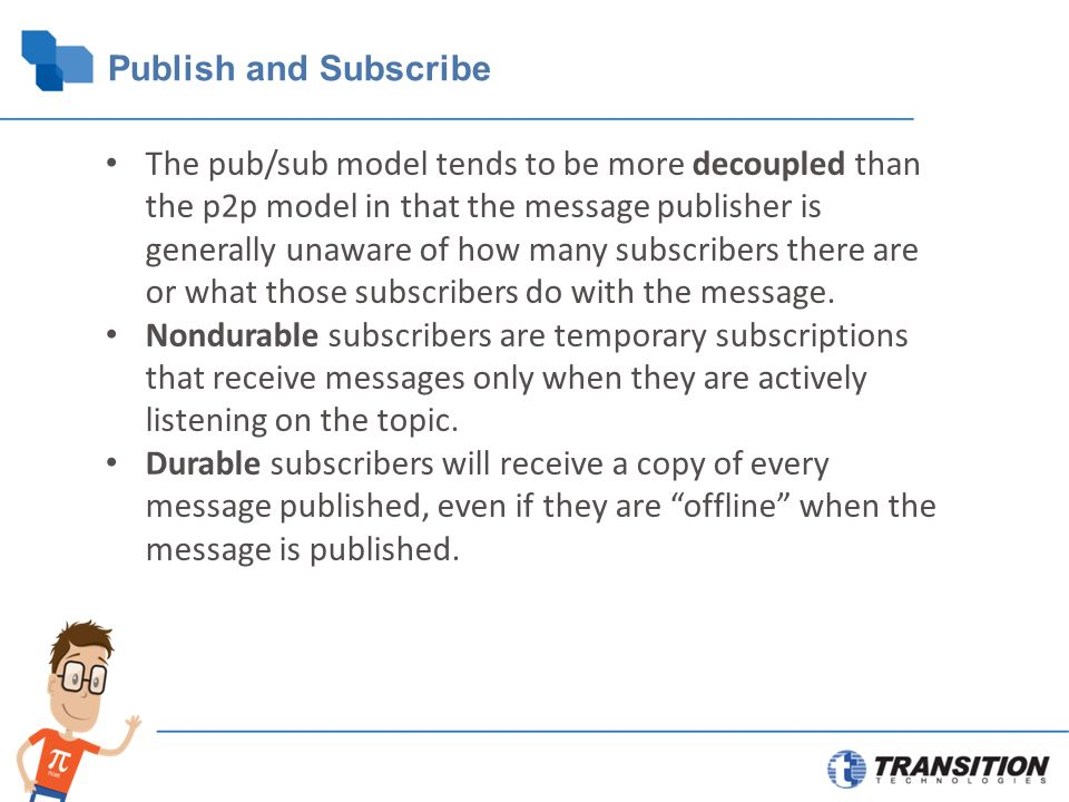 Publish and Subscribe The pub/sub model tends to be more decoupled than the p2p model in that the message publisher is generally unaware of how many subscribers there are or what those subscribers do with the message.