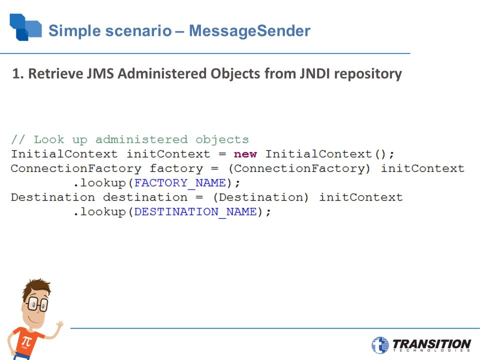 Simple scenario – MessageSender 1. Retrieve JMS Administered Objects from JNDI repository