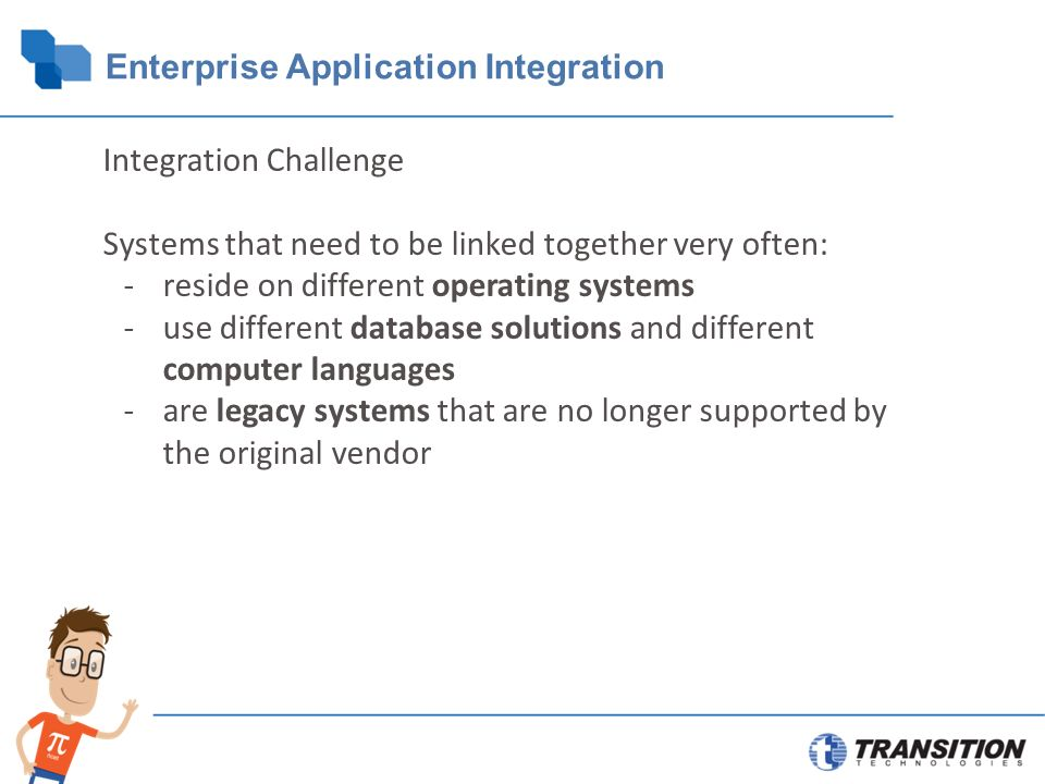 Enterprise Application Integration Integration Challenge Systems that need to be linked together very often: -reside on different operating systems -use different database solutions and different computer languages -are legacy systems that are no longer supported by the original vendor