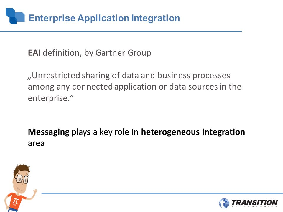 "Enterprise Application Integration EAI definition, by Gartner Group ""Unrestricted sharing of data and business processes among any connected application or data sources in the enterprise. Messaging plays a key role in heterogeneous integration area"