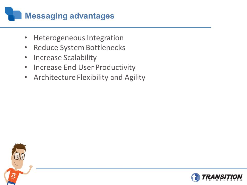 Messaging advantages Heterogeneous Integration Reduce System Bottlenecks Increase Scalability Increase End User Productivity Architecture Flexibility and Agility