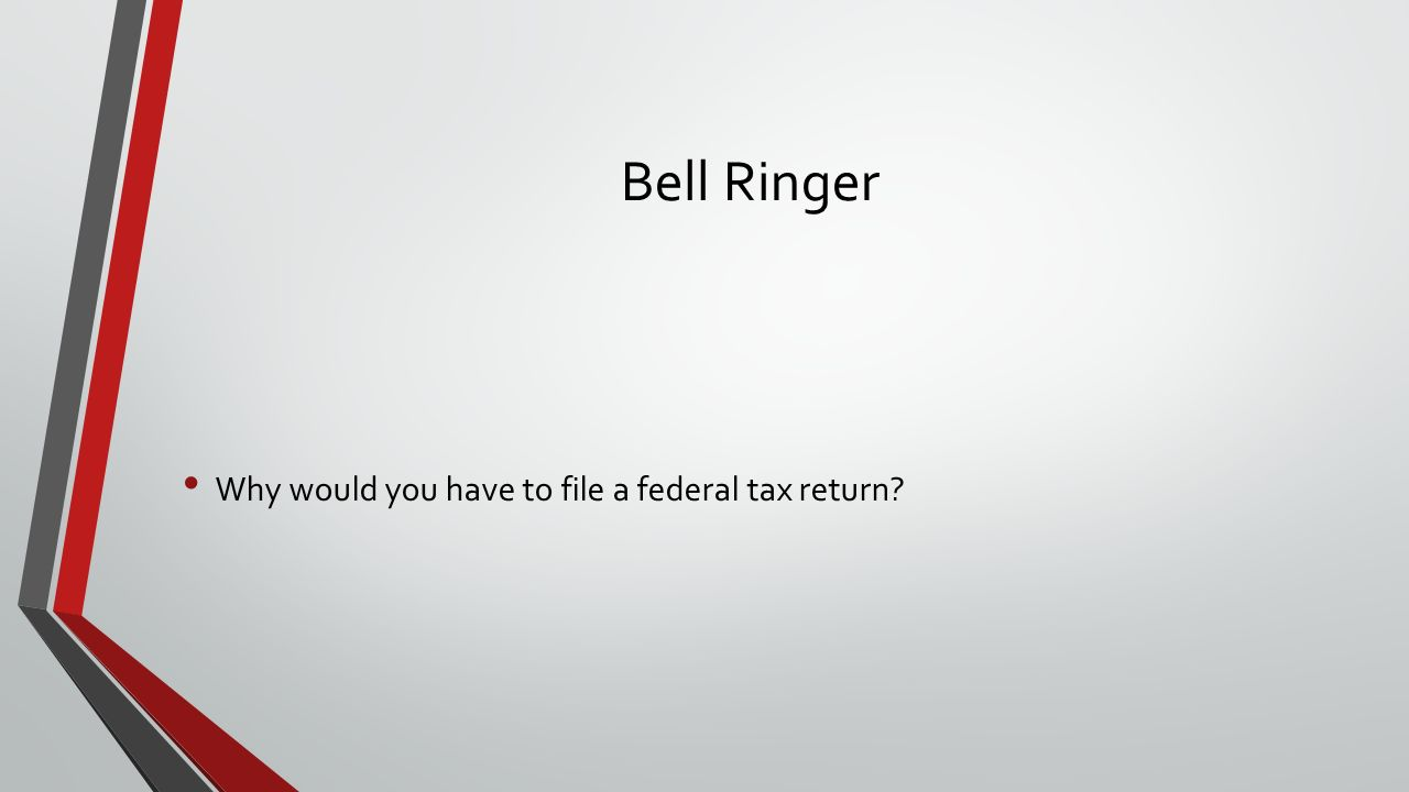 Bell Ringer Why would you have to file a federal tax return