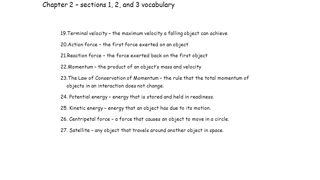 Chapter 2 – sections 1, 2, and 3 vocabulary 19.Terminal velocity – the maximum velocity a falling object can achieve 20.Action force – the first force exerted on an object 21.Reaction force – the force exerted back on the first object 22.Momentum – the product of an object's mass and velocity 23.The Law of Conservation of Momentum – the rule that the total momentum of objects in an interaction does not change.