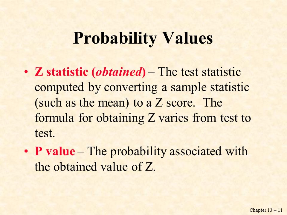 Chapter 13 – 11 Probability Values Z statistic (obtained) – The test statistic computed by converting a sample statistic (such as the mean) to a Z score.