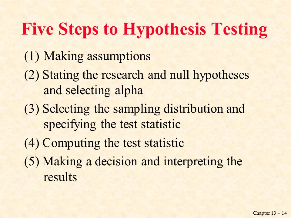 Chapter 13 – 14 Five Steps to Hypothesis Testing (1)Making assumptions (2) Stating the research and null hypotheses and selecting alpha (3) Selecting the sampling distribution and specifying the test statistic (4) Computing the test statistic (5) Making a decision and interpreting the results