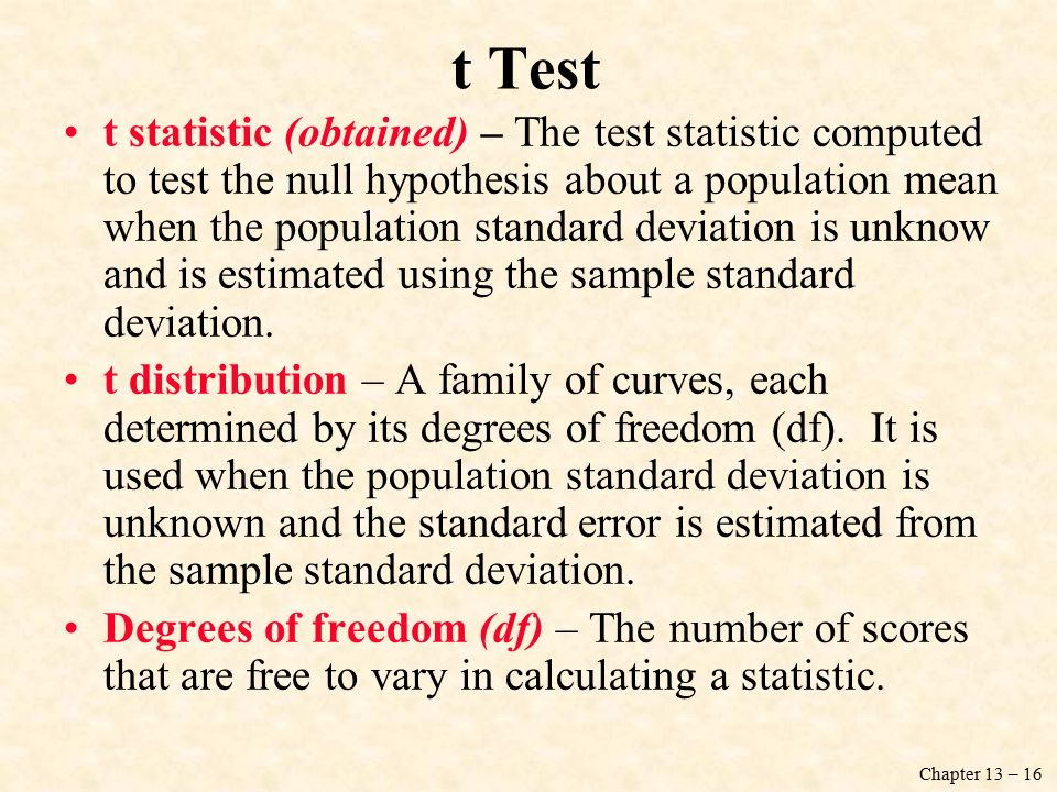Chapter 13 – 16 t statistic (obtained) – The test statistic computed to test the null hypothesis about a population mean when the population standard deviation is unknow and is estimated using the sample standard deviation.