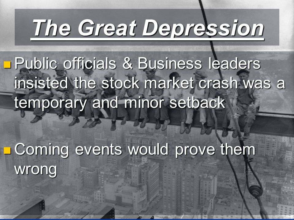 The Great Depression Public officials & Business leaders insisted the stock market crash was a temporary and minor setback Public officials & Business leaders insisted the stock market crash was a temporary and minor setback Coming events would prove them wrong Coming events would prove them wrong