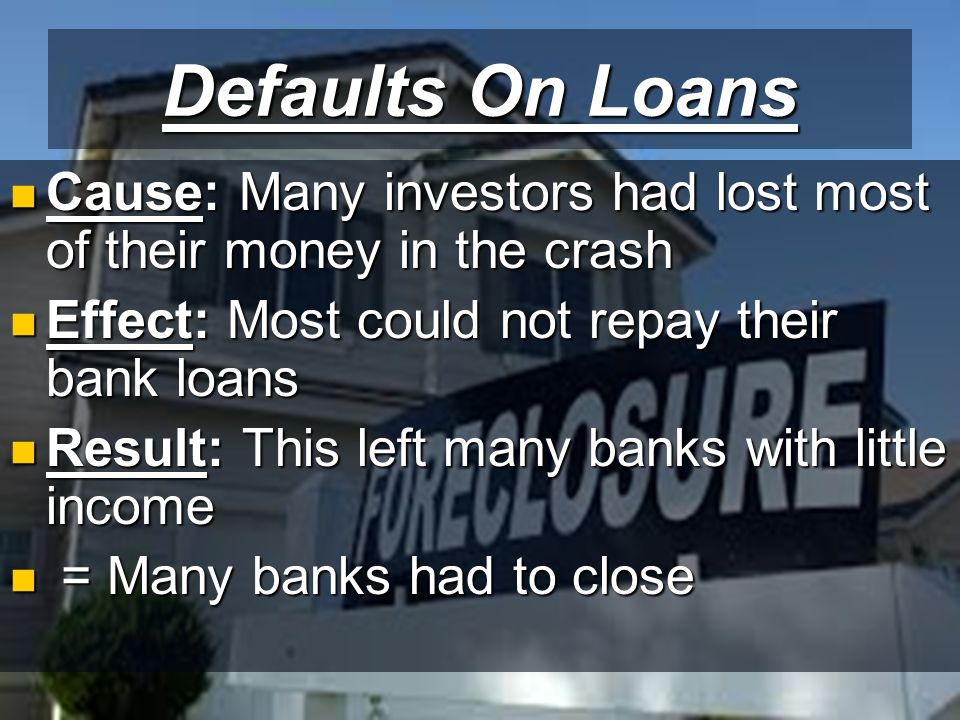 Defaults On Loans Cause: Many investors had lost most of their money in the crash Cause: Many investors had lost most of their money in the crash Effect: Most could not repay their bank loans Effect: Most could not repay their bank loans Result: This left many banks with little income Result: This left many banks with little income = Many banks had to close = Many banks had to close