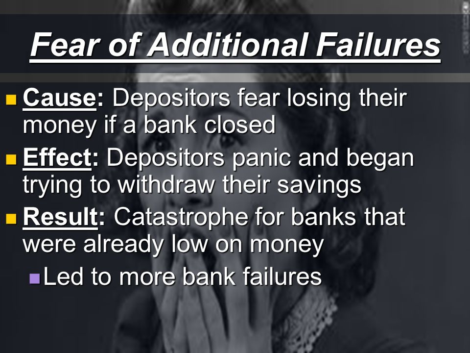 Fear of Additional Failures Cause: Depositors fear losing their money if a bank closed Cause: Depositors fear losing their money if a bank closed Effect: Depositors panic and began trying to withdraw their savings Effect: Depositors panic and began trying to withdraw their savings Result: Catastrophe for banks that were already low on money Result: Catastrophe for banks that were already low on money Led to more bank failures Led to more bank failures