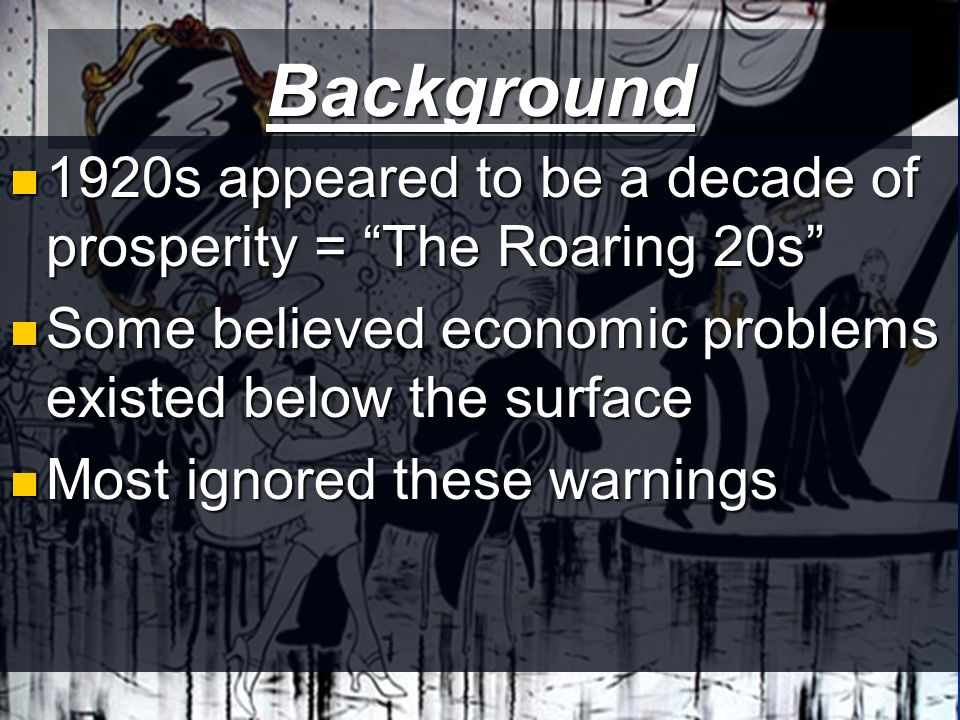 Background 1920s appeared to be a decade of prosperity = The Roaring 20s 1920s appeared to be a decade of prosperity = The Roaring 20s Some believed economic problems existed below the surface Some believed economic problems existed below the surface Most ignored these warnings Most ignored these warnings