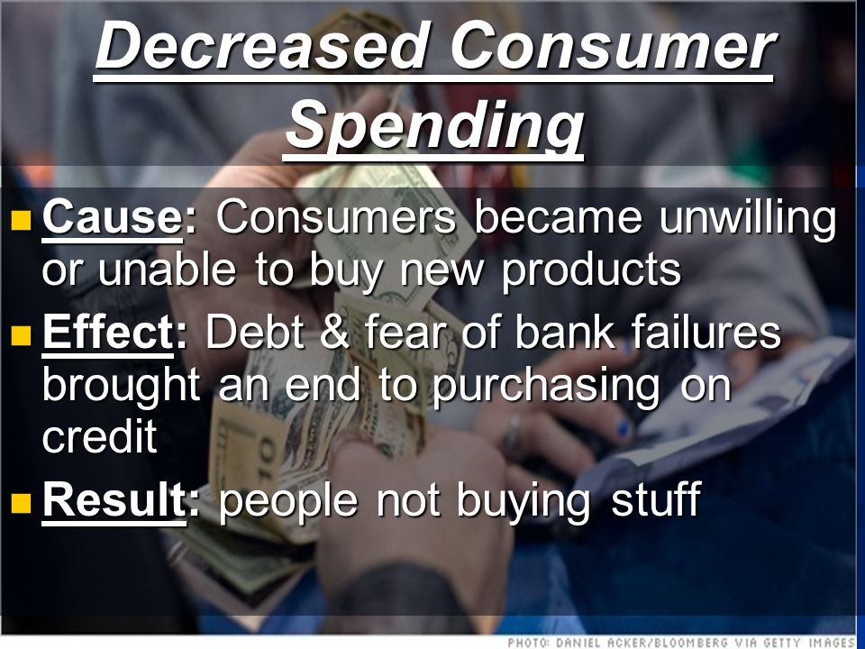 Decreased Consumer Spending Cause: Consumers became unwilling or unable to buy new products Cause: Consumers became unwilling or unable to buy new products Effect: Debt & fear of bank failures brought an end to purchasing on credit Effect: Debt & fear of bank failures brought an end to purchasing on credit Result: people not buying stuff Result: people not buying stuff