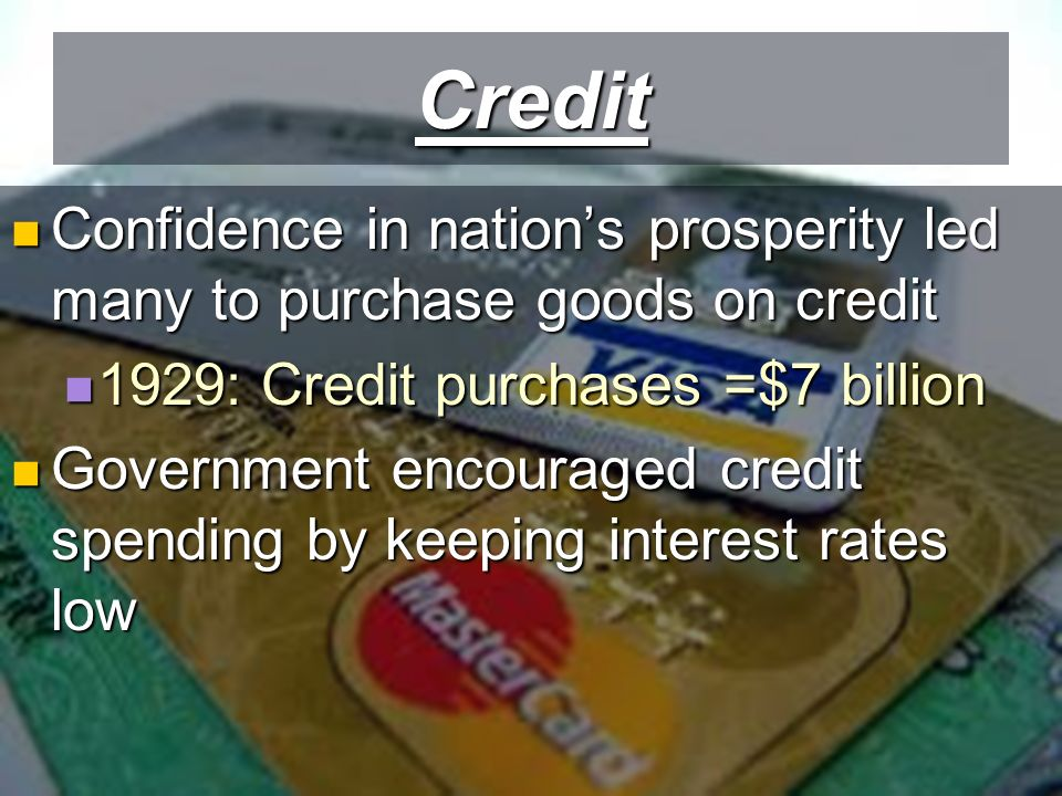 Credit Confidence in nation's prosperity led many to purchase goods on credit Confidence in nation's prosperity led many to purchase goods on credit 1929: Credit purchases =$7 billion 1929: Credit purchases =$7 billion Government encouraged credit spending by keeping interest rates low Government encouraged credit spending by keeping interest rates low