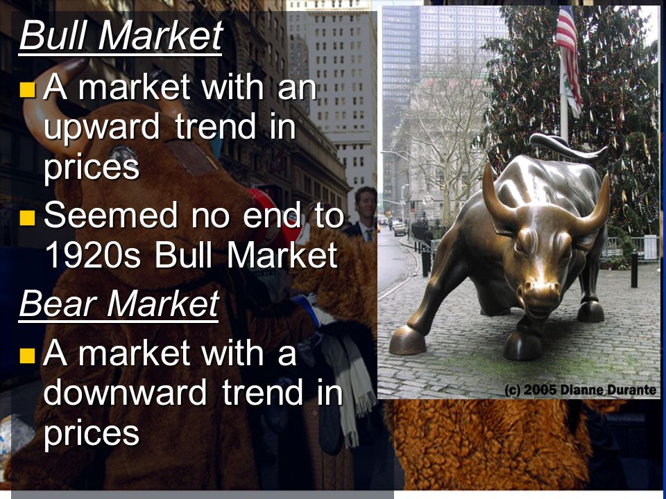 Bull Market A market with an upward trend in prices A market with an upward trend in prices Seemed no end to 1920s Bull Market Seemed no end to 1920s Bull Market Bear Market A market with a downward trend in prices A market with a downward trend in prices