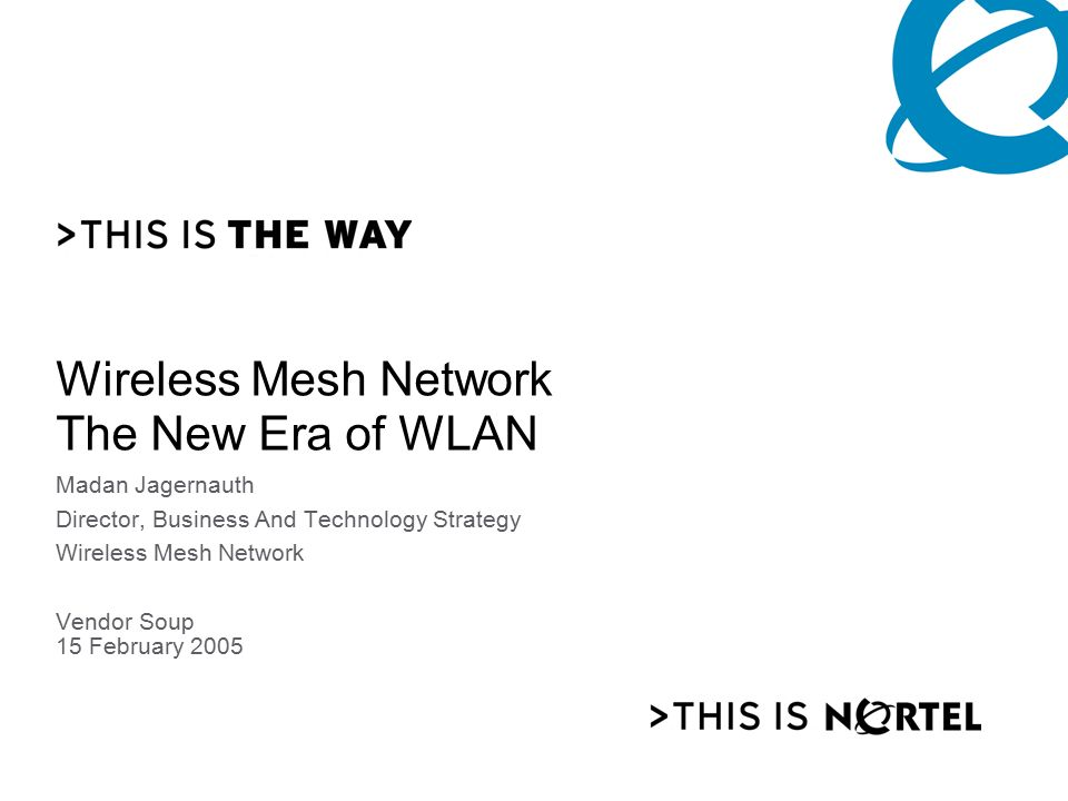 NORTEL NETWORKS CONFIDENTIAL PG 0 Wireless Mesh Network The New Era of WLAN Madan Jagernauth Director, Business And Technology Strategy Wireless Mesh Network Vendor Soup 15 February 2005