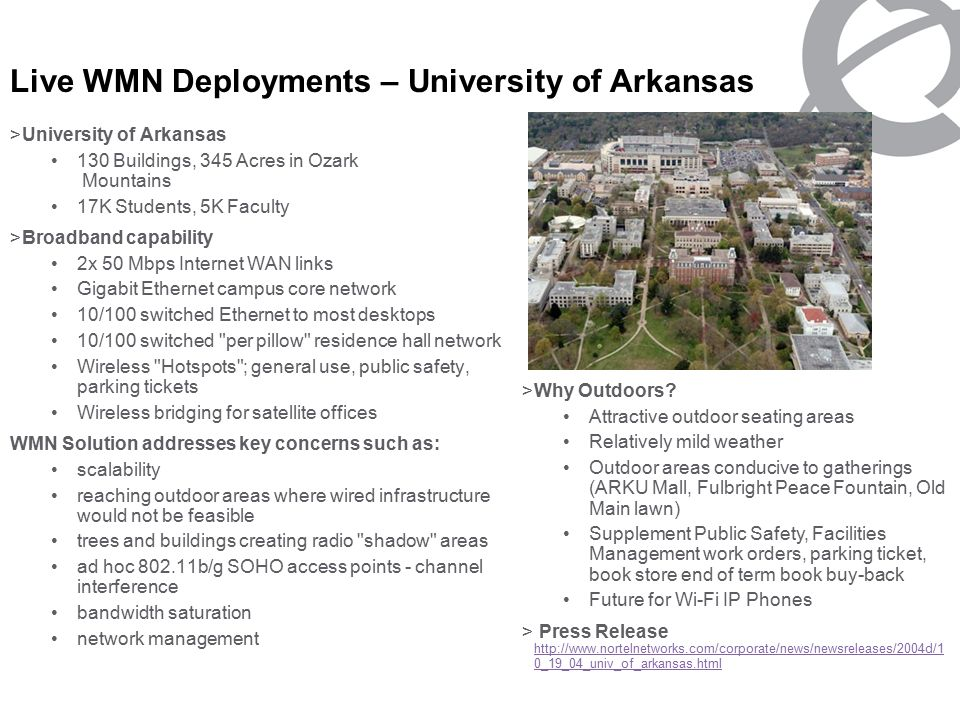 NORTEL NETWORKS CONFIDENTIAL PG 16 >University of Arkansas 130 Buildings, 345 Acres in Ozark Mountains 17K Students, 5K Faculty >Broadband capability 2x 50 Mbps Internet WAN links Gigabit Ethernet campus core network 10/100 switched Ethernet to most desktops 10/100 switched per pillow residence hall network Wireless Hotspots ; general use, public safety, parking tickets Wireless bridging for satellite offices WMN Solution addresses key concerns such as: scalability reaching outdoor areas where wired infrastructure would not be feasible trees and buildings creating radio shadow areas ad hoc b/g SOHO access points - channel interference bandwidth saturation network management >Why Outdoors.