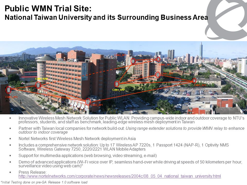 NORTEL NETWORKS CONFIDENTIAL PG 18 Public WMN Trial Site: National Taiwan University and its Surrounding Business Area CAN3_AP2 CAN3_AP1 CAN3_NAP CAN1_NAP CAN2_AP1 CAN1_AP1 CAN1_AP2 CAN3_AP3  Innovative Wireless Mesh Network Solution for Public WLAN: Providing campus-wide indoor and outdoor coverage to NTU's professors, students, and staff as benchmark, leading-edge wireless mesh deployment in Taiwan  Partner with Taiwan local companies for network build-out: Using range extender solutions to provide WMN relay to enhance outdoor to indoor coverage  Nortel Networks first Wireless Mesh Network deployment in Asia  Includes a comprehensive network solution: Up to 17 Wireless AP 7220s, 1 Passport 1424 (NAP-R), 1 Optivity NMS Software, Wireless Gateway 7250, 2220/2221 WLAN Mobile Adapters  Support for multimedia applications (web browsing, video streaming,  )  Demo of advanced applications (Wi-Fi voice over IP, seamless hand-over while driving at speeds of 50 kilometers per hour, surveillance video using web cam)*  Press Release:     *Initial Testing done on pre-GA Release 1.0 software load
