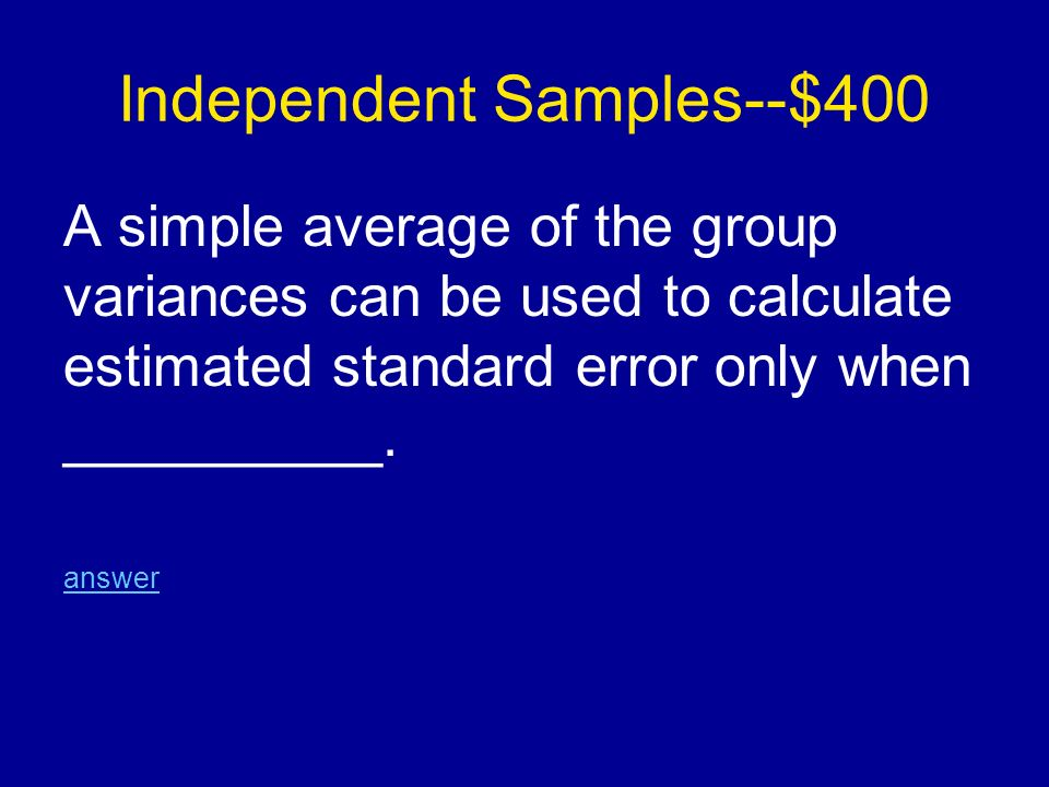 Independent Samples--$400 A simple average of the group variances can be used to calculate estimated standard error only when __________.