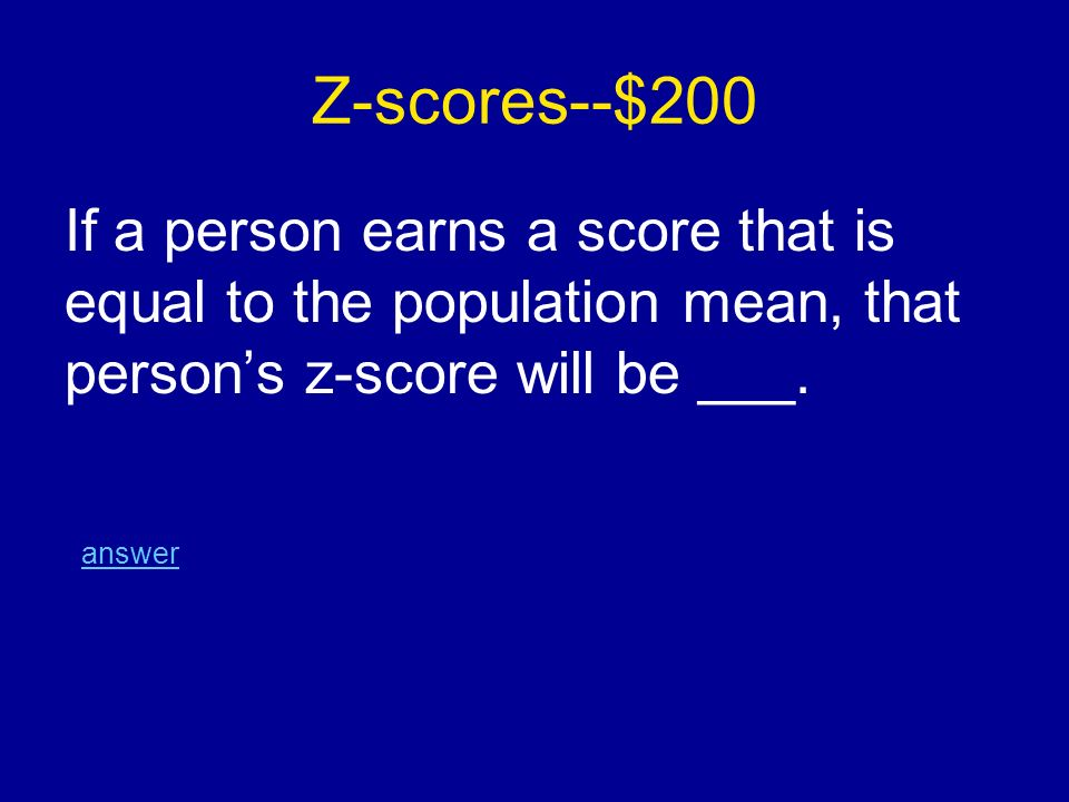 Z-scores--$200 If a person earns a score that is equal to the population mean, that person's z-score will be ___.