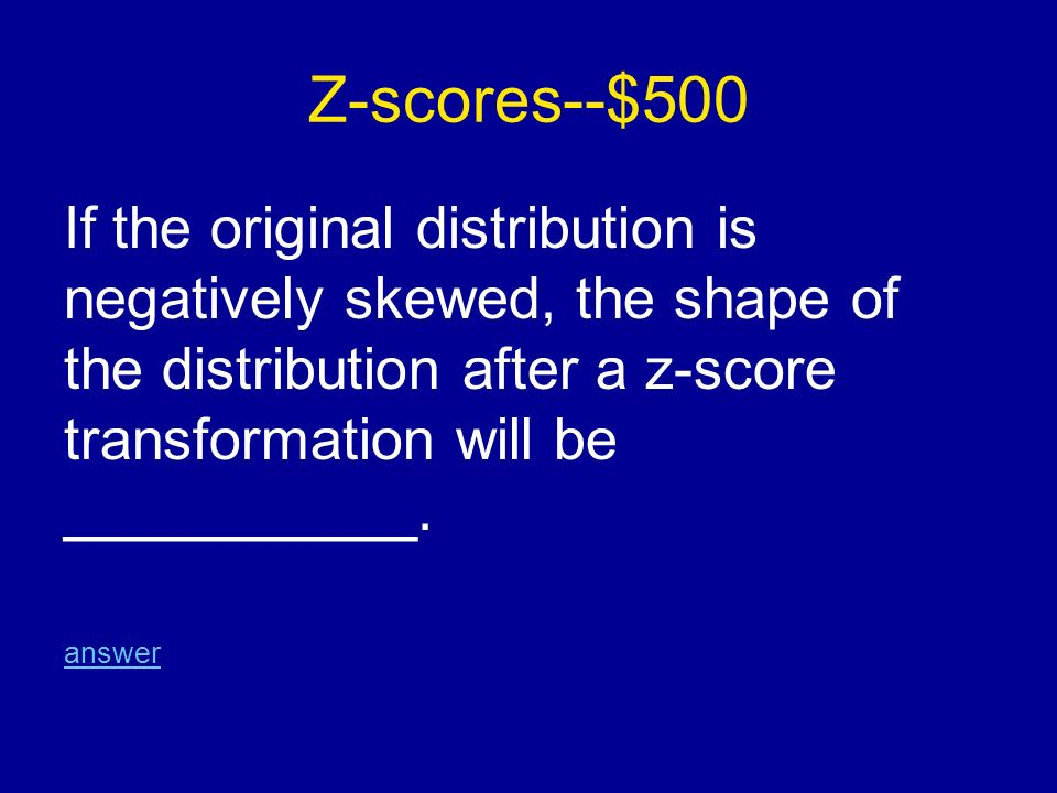 Z-scores--$500 If the original distribution is negatively skewed, the shape of the distribution after a z-score transformation will be ___________.