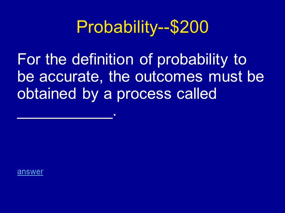 Probability--$200 For the definition of probability to be accurate, the outcomes must be obtained by a process called ___________.