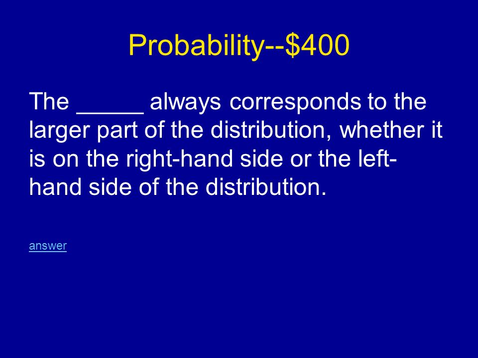 Probability--$400 The _____ always corresponds to the larger part of the distribution, whether it is on the right-hand side or the left- hand side of the distribution.