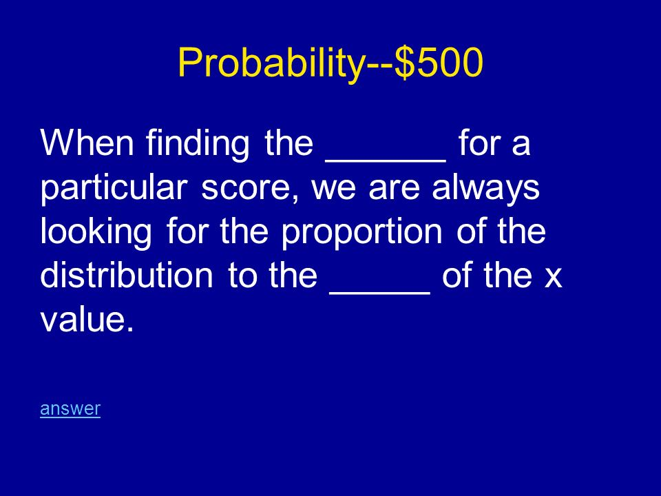 Probability--$500 When finding the ______ for a particular score, we are always looking for the proportion of the distribution to the _____ of the x value.