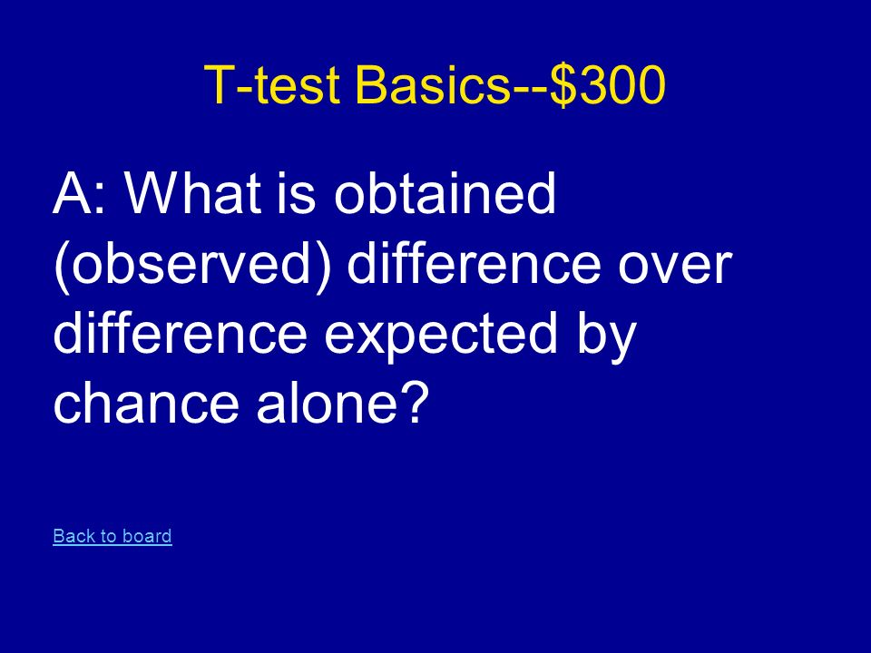 T-test Basics--$300 A: What is obtained (observed) difference over difference expected by chance alone.