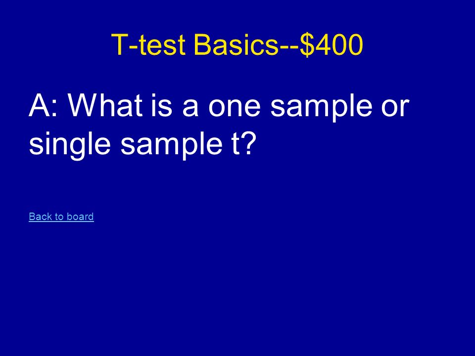 T-test Basics--$400 A: What is a one sample or single sample t Back to board