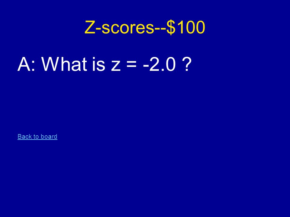 Z-scores--$100 A: What is z = -2.0 Back to board