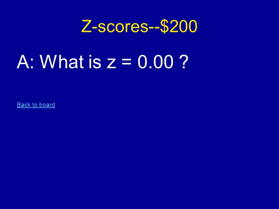 Z-scores--$200 A: What is z = 0.00 Back to board