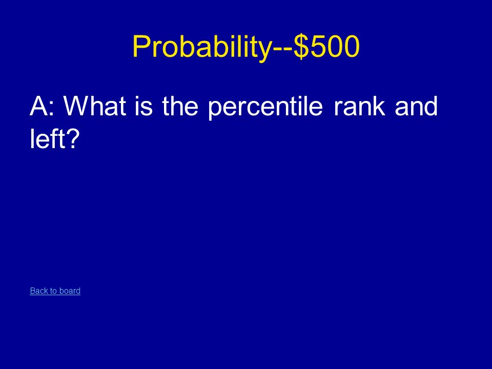 Probability--$500 A: What is the percentile rank and left Back to board