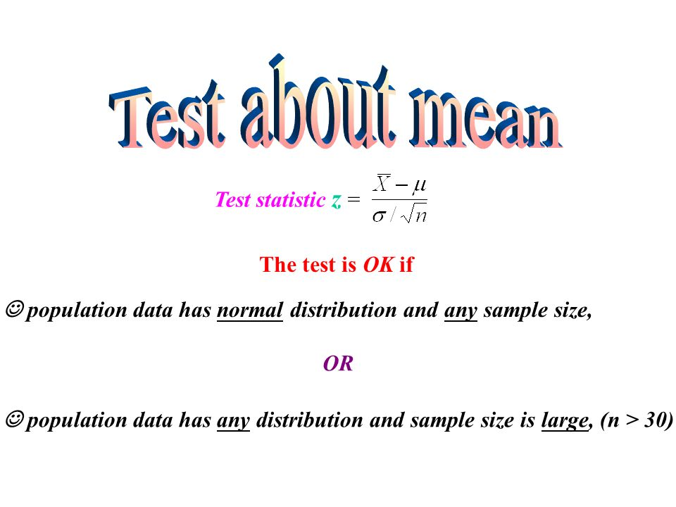 Test statistic z = The test is OK if population data has normal distribution and any sample size, population data has any distribution and sample size is large, (n > 30) OR