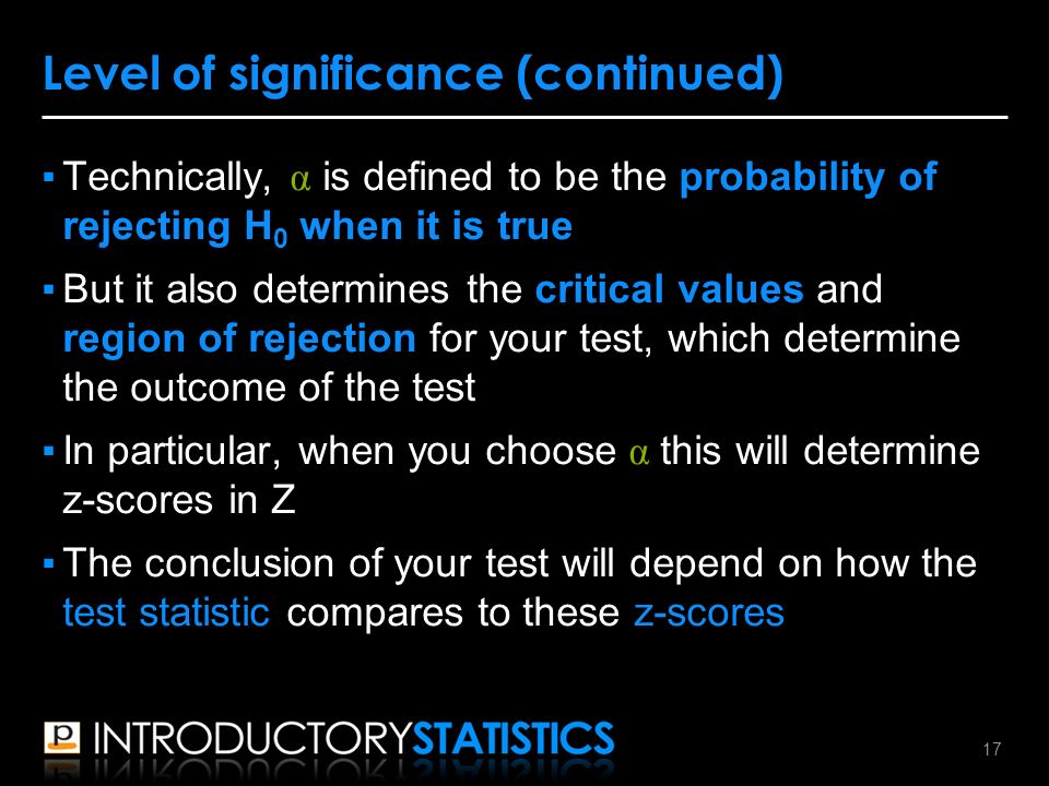 ▪Technically, α is defined to be the probability of rejecting H 0 when it is true ▪But it also determines the critical values and region of rejection for your test, which determine the outcome of the test ▪In particular, when you choose α this will determine z-scores in Z ▪The conclusion of your test will depend on how the test statistic compares to these z-scores Level of significance (continued) 17