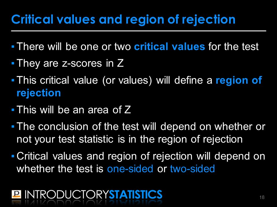 ▪There will be one or two critical values for the test ▪They are z-scores in Z ▪This critical value (or values) will define a region of rejection ▪This will be an area of Z ▪The conclusion of the test will depend on whether or not your test statistic is in the region of rejection ▪Critical values and region of rejection will depend on whether the test is one-sided or two-sided Critical values and region of rejection 18