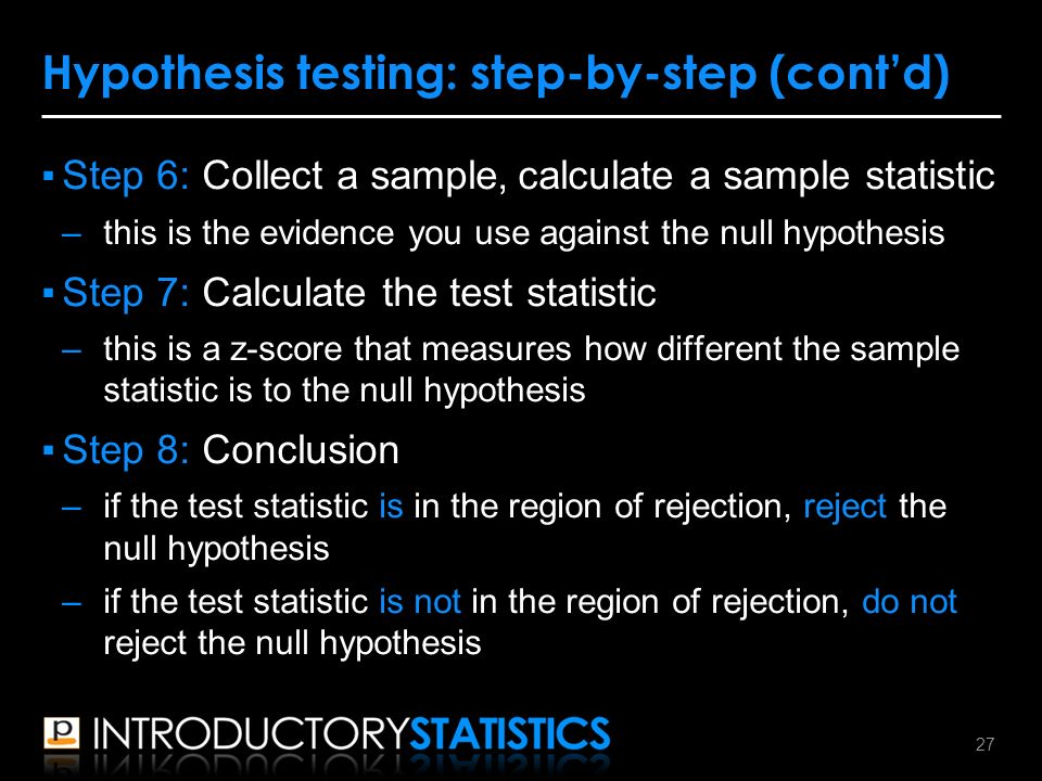 ▪Step 6: Collect a sample, calculate a sample statistic –this is the evidence you use against the null hypothesis ▪Step 7: Calculate the test statistic –this is a z-score that measures how different the sample statistic is to the null hypothesis ▪Step 8: Conclusion –if the test statistic is in the region of rejection, reject the null hypothesis –if the test statistic is not in the region of rejection, do not reject the null hypothesis Hypothesis testing: step-by-step (cont'd) 27