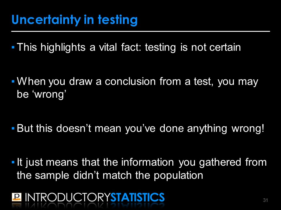 ▪This highlights a vital fact: testing is not certain ▪When you draw a conclusion from a test, you may be 'wrong' ▪But this doesn't mean you've done anything wrong.