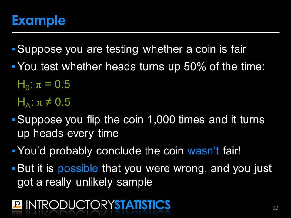 ▪Suppose you are testing whether a coin is fair ▪You test whether heads turns up 50% of the time: H 0 : π = 0.5 H A : π ≠ 0.5 ▪Suppose you flip the coin 1,000 times and it turns up heads every time ▪You'd probably conclude the coin wasn't fair.