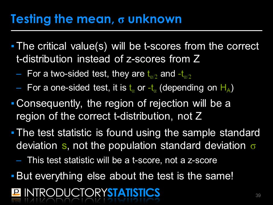 ▪The critical value(s) will be t-scores from the correct t-distribution instead of z-scores from Z –For a two-sided test, they are t α/2 and -t α/2 –For a one-sided test, it is t α or -t α (depending on H A ) ▪Consequently, the region of rejection will be a region of the correct t-distribution, not Z ▪The test statistic is found using the sample standard deviation s, not the population standard deviation σ –This test statistic will be a t-score, not a z-score ▪But everything else about the test is the same.