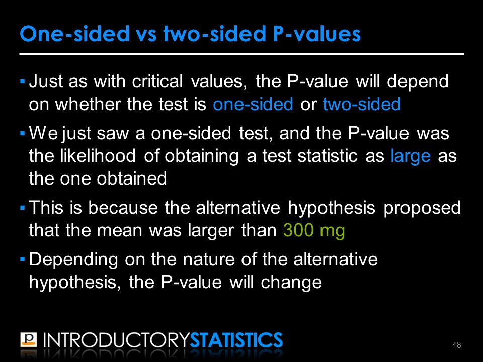 ▪Just as with critical values, the P-value will depend on whether the test is one-sided or two-sided ▪We just saw a one-sided test, and the P-value was the likelihood of obtaining a test statistic as large as the one obtained ▪This is because the alternative hypothesis proposed that the mean was larger than 300 mg ▪Depending on the nature of the alternative hypothesis, the P-value will change One-sided vs two-sided P-values 48