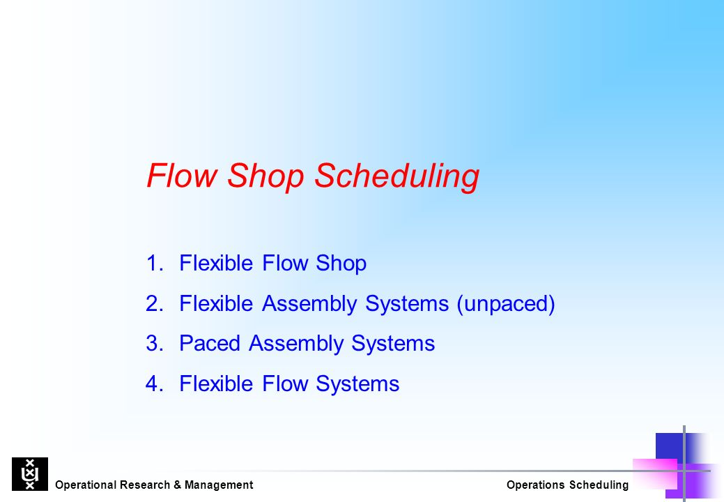 Operational Research & ManagementOperations Scheduling Flow Shop Scheduling 1.Flexible Flow Shop 2.Flexible Assembly Systems (unpaced) 3.Paced Assembly Systems 4.Flexible Flow Systems